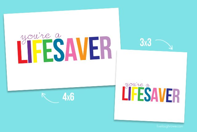 You're a Lifesaver Printable in both the 4x6 and 3x3.  Save or print yours at livelaughrowe.com