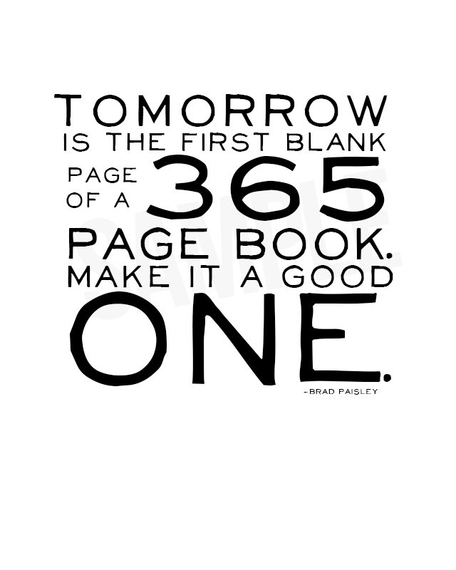 "Love this printable! ""Tomorrow is the first blank page of a 365 page book. Make it a good one."" -Brad Paisley"