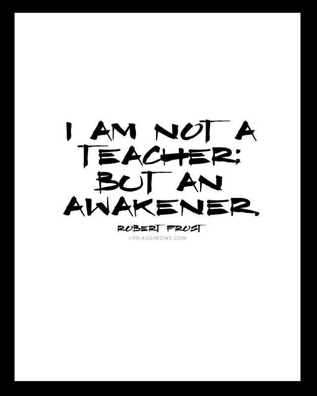 """I am not a teacher; but an awakener."" - Robert Frost plus three additional free printables for teachers from livelaughrowe.com"